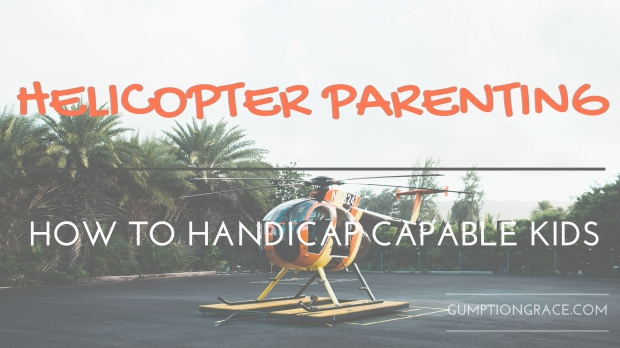 Helicopter Parenting- How to Handicap Capable Kids GumptionGrace.com